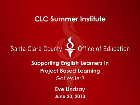 CLC Summer Institute Supporting English Learners in Project Based Learning Got Water? Eve Lindsay June 20, 2013.
