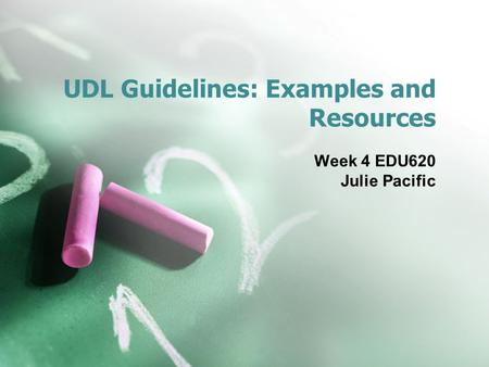 UDL Guidelines: Examples and Resources Week 4 EDU620 Julie Pacific.