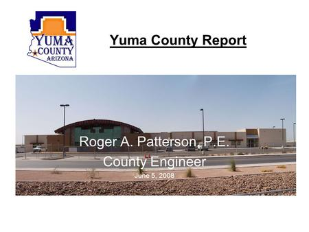 Yuma County Report Roger A. Patterson, P.E. County Engineer June 5, 2008.