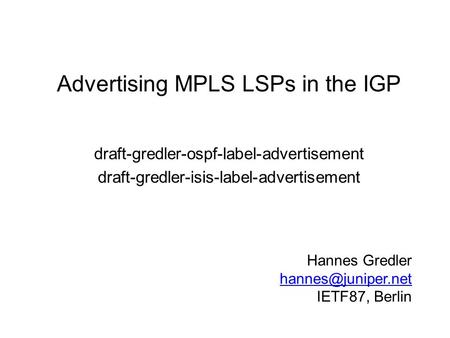 Advertising MPLS LSPs in the IGP draft-gredler-ospf-label-advertisement draft-gredler-isis-label-advertisement Hannes Gredler IETF87,