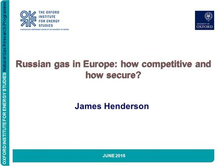 OXFORD INSTITUTE FOR ENERGY STUDIES Natural Gas Research Programme Russian gas in Europe: how competitive and how secure? James Henderson JUNE 2016 OXFORD.