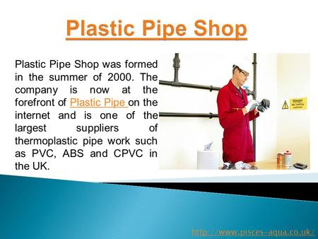 Plastic Pipe Shop was formed in the summer of 2000. The company is now at the forefront of Plastic Pipe on the internet and is one of the largest suppliers.