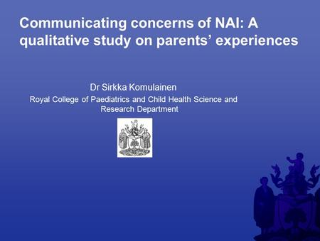 Communicating concerns of NAI: A qualitative study on parents' experiences Dr Sirkka Komulainen Royal College of Paediatrics and Child Health Science and.