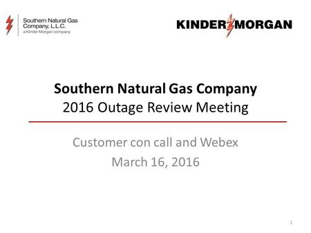 Southern Natural Gas Company 2016 Outage Review Meeting Customer con call and Webex March 16, 2016 1.