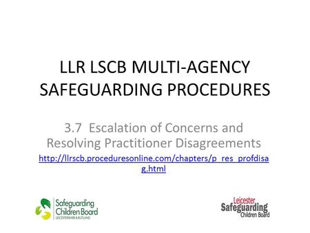 LLR LSCB MULTI-AGENCY SAFEGUARDING PROCEDURES 3.7 Escalation of Concerns and Resolving Practitioner Disagreements