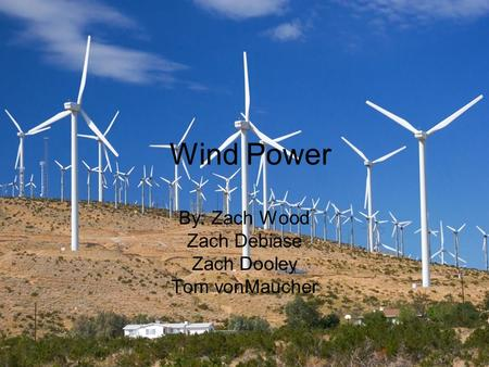 Wind Power By: Zach Wood Zach Debiase Zach Dooley Tom vonMaucher.