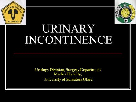 URINARY INCONTINENCE Urology Division, Surgery Department Medical Faculty, University of Sumatera Utara.
