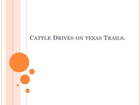 C ATTLE D RIVES ON TEXAS T RAILS.. C ATTLE A S B IG B USINESS Cattle drives helped Texas ranchers because raising cattle was inexpensive. The cattle could.