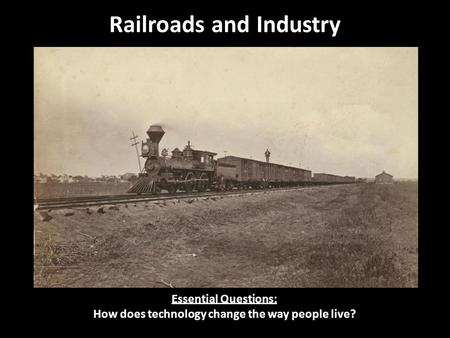 Railroads and Industry Essential Questions: How does technology change the way people live?