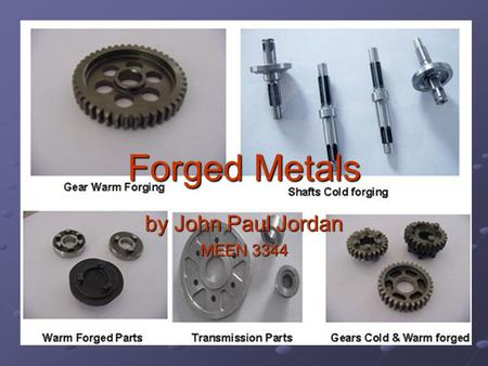 Forged Metals by John Paul Jordan MEEN 3344. History Dates back to 4000BC Iron was first forged metal Mass production of forged parts began in 1930 with.