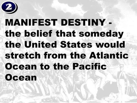 2 MANIFEST DESTINY - the belief that someday the United States would stretch from the Atlantic Ocean to the Pacific Ocean.