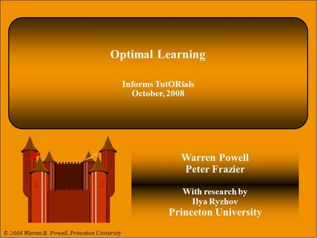 © 2008 Warren B. Powell 1. Optimal Learning Informs TutORials October, 2008 Warren Powell Peter Frazier With research by Ilya Ryzhov Princeton University.