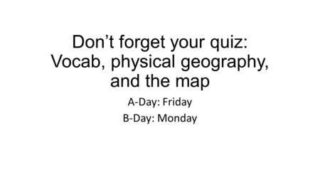 Don't forget your quiz: Vocab, physical geography, and the map A-Day: Friday B-Day: Monday.