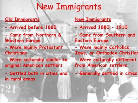 New Immigrants Old ImmigrantsNew Immigrants - Arrived before 1880- Arrived 1880 - 1910 - Came from Northern & Western Europe - Came from Southern and Eastern.