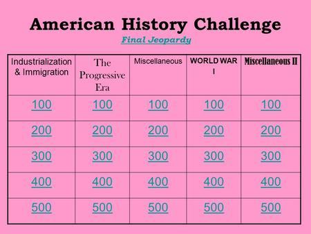 American History Challenge Final Jeopardy Final Jeopardy Industrialization & Immigration The Progressive Era Miscellaneous WORLD WAR I Miscellaneous II.