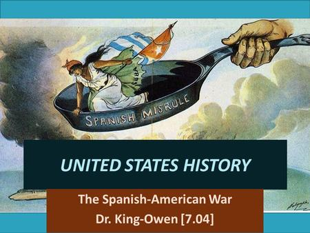 UNITED STATES HISTORY The Spanish-American War Dr. King-Owen [7.04]