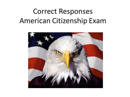 Correct Responses American Citizenship Exam. 1. The Supreme Law of the Land is The United States Constitution.