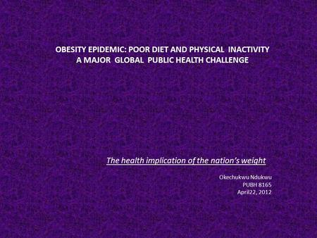 OBESITY EPIDEMIC: POOR DIET AND PHYSICAL INACTIVITY A MAJOR GLOBAL PUBLIC HEALTH CHALLENGE The health implication of the nation's weight Okechukwu Ndukwu.