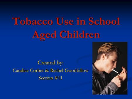 Tobacco Use in School Aged Children Created by: Candice Corbet & Rachel Goodfellow Section #11.