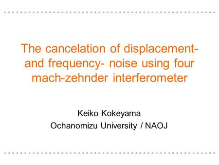 The cancelation of displacement- and frequency- noise using four mach-zehnder interferometer Keiko Kokeyama Ochanomizu University / NAOJ.
