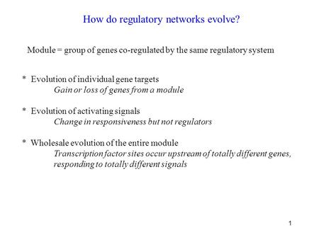 1 How do regulatory networks evolve? Module = group of genes co-regulated by the same regulatory system * Evolution of individual gene targets Gain or.