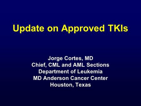 Update on Approved TKIs Jorge Cortes, MD Chief, CML and AML Sections Department of Leukemia MD Anderson Cancer Center Houston, Texas.