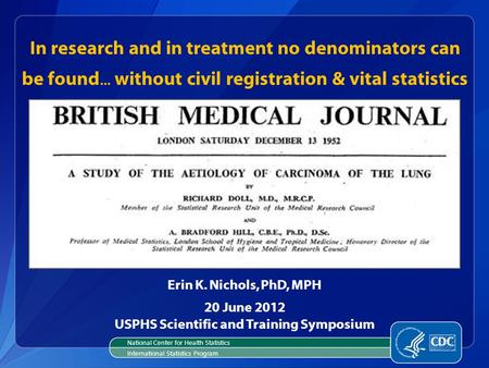 In research and in treatment no denominators can be found... without civil registration & vital statistics Erin K. Nichols, PhD, MPH 20 June 2012 USPHS.