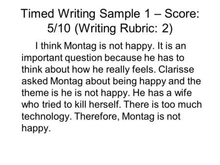 Timed Writing Sample 1 – Score: 5/10 (Writing Rubric: 2) I think Montag is not happy. It is an important question because he has to think about how he.