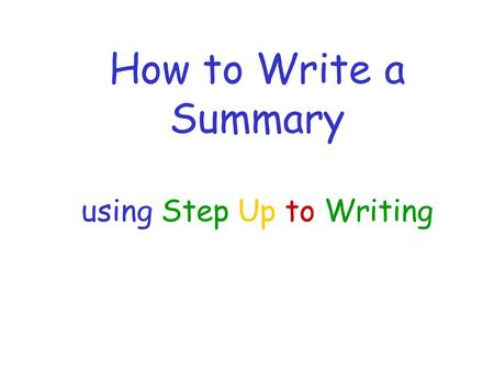 How to Write a Summary using Step Up to Writing. Step 1: Use Two-Column Notes Take notes while reading the text for quick review Find big ideas in each.