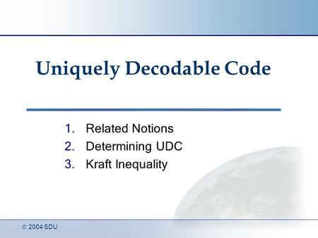  2004 SDU Uniquely Decodable Code 1.Related Notions 2.Determining UDC 3.Kraft Inequality.