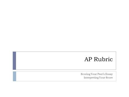 AP Rubric Scoring Your Peer's Essay Interpreting Your Score.