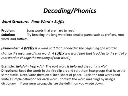 Decoding/Phonics Word Structure: Root Word + Suffix Problem: Long words that are hard to read! Solution:Try breaking the long word into smaller parts: