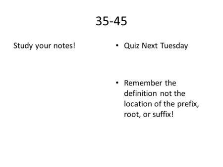 35-45 Study your notes! Quiz Next Tuesday Remember the definition not the location of the prefix, root, or suffix!