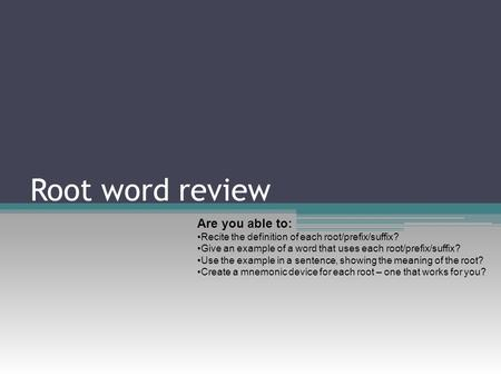 Root word review Are you able to: Recite the definition of each root/prefix/suffix? Give an example of a word that uses each root/prefix/suffix? Use the.