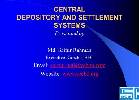 CENTRAL DEPOSITORY AND SETTLEMENT SYSTEMS Presented by Md. Saifur Rahman Executive Director, SEC   Website: