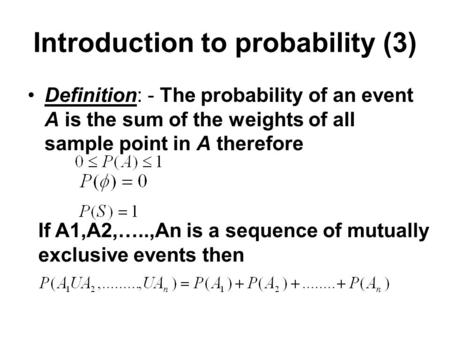 Introduction to probability (3) Definition: - The probability of an event A is the sum of the weights of all sample point in A therefore If A1,A2,…..,An.