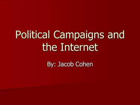 Political Campaigns and the Internet By: Jacob Cohen.
