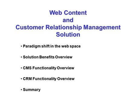 Web Content and Customer Relationship Management Solution Paradigm shift in the web space Paradigm shift in the web space Solution Benefits Overview Solution.