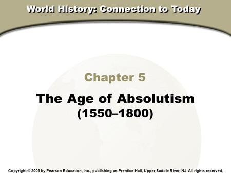 Chapter 17, Section Chapter 5 The Age of Absolutism (1550–1800) Copyright © 2003 by Pearson Education, Inc., publishing as Prentice Hall, Upper Saddle.