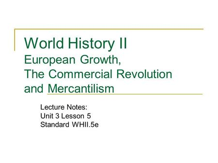 World History II European Growth, The Commercial Revolution and Mercantilism Lecture Notes: Unit 3 Lesson 5 Standard WHII.5e.