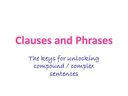 Clauses and Phrases The keys for unlocking compound / complex sentences.