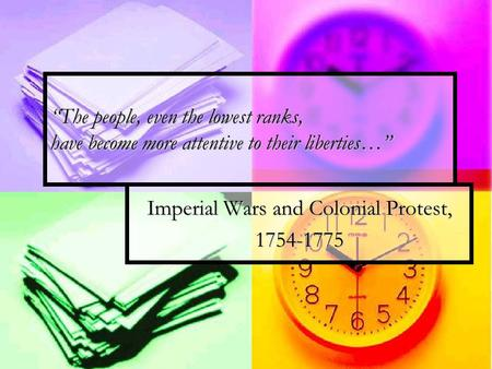 """The people, even the lowest ranks, have become more attentive to their liberties…"" Imperial Wars and Colonial Protest, 1754-1775."