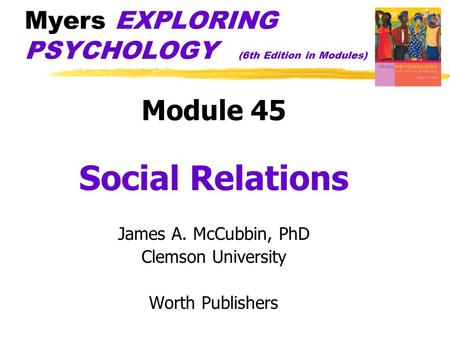 Myers EXPLORING PSYCHOLOGY (6th Edition in Modules) Module 45 Social Relations James A. McCubbin, PhD Clemson University Worth Publishers.