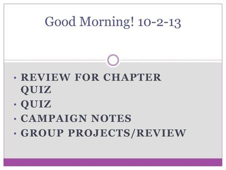 REVIEW FOR CHAPTER QUIZ QUIZ CAMPAIGN NOTES GROUP PROJECTS/REVIEW Good Morning! 10-2-13.