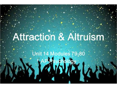 Attraction & Altruism Unit 14 Modules 79-80 AP Psychology.