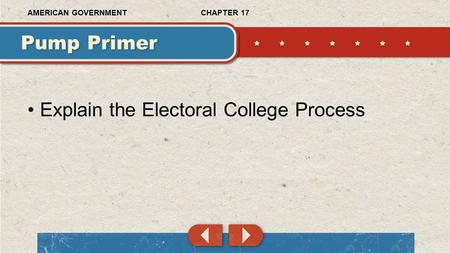 Explain the Electoral College Process Pump Primer CHAPTER 17AMERICAN GOVERNMENT.