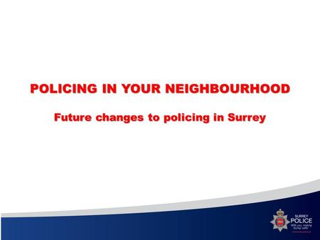 POLICING IN YOUR NEIGHBOURHOOD Future changes to policing in Surrey.