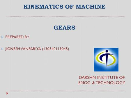 KINEMATICS OF MACHINE GEARS  PREPARED BY,  JIGNESH VANPARIYA (130540119045) DARSHN INSTITUTE OF ENGG. & TECHNOLOGY.