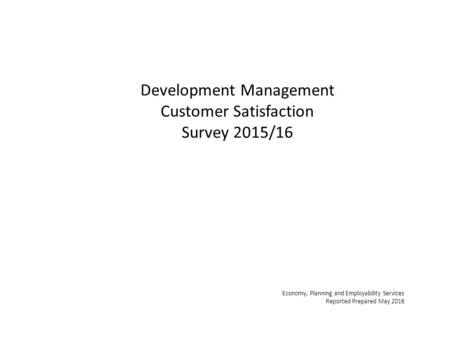 Development Management Customer Satisfaction Survey 2015/16 Economy, Planning and Employability Services Reported Prepared May 2016.