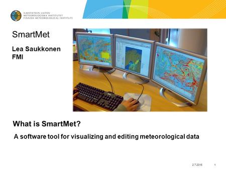 2.7.20161 SmartMet Lea Saukkonen FMI What is SmartMet? A software tool for visualizing and editing meteorological data.